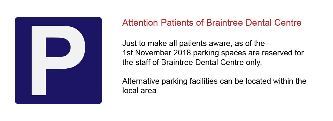 Parking Spaces on site at Braintree Dental Centre have been reserved for staff only as of the 1st November 2018. Alternative parking can be located in the local area.